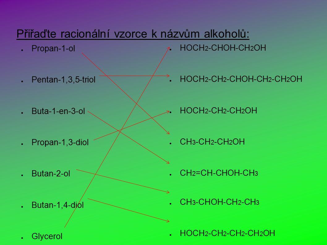 Přiřaďte racionální vzorce k názvům alkoholů: ● Propan-1-ol ● Pentan-1,3,5-triol ● Buta-1-en-3-ol ● Propan-1,3-diol ● Butan-2-ol ● Butan-1,4-diol ● Glycerol ● HOCH 2 -CHOH-CH 2 OH ● HOCH 2 -CH 2 -CHOH-CH 2 -CH 2 OH ● HOCH 2 -CH 2 -CH 2 OH ● CH 3 -CH 2 -CH 2 OH ● CH 2 =CH-CHOH-CH 3 ● CH 3 -CHOH-CH 2 -CH 3 ● HOCH 2 -CH 2 -CH 2 -CH 2 OH