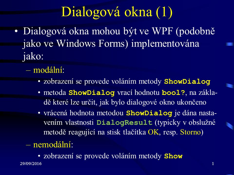 29/09/20161 Dialogová okna (1) Dialogová okna mohou být ve WPF (podobně jako ve Windows Forms) implementována jako: –modální: zobrazení se provede voláním metody ShowDialog metoda ShowDialog vrací hodnotu bool , na zákla- dě které lze určit, jak bylo dialogové okno ukončeno vrácená hodnota metodou ShowDialog je dána nasta- vením vlastnosti DialogResult (typicky v obslužné metodě reagující na stisk tlačítka OK, resp.