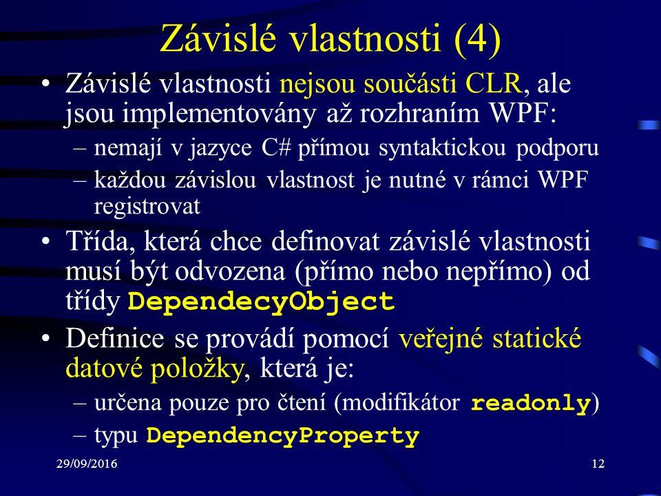 29/09/201612 Závislé vlastnosti (4) Závislé vlastnosti nejsou součásti CLR, ale jsou implementovány až rozhraním WPF: –nemají v jazyce C# přímou syntaktickou podporu –každou závislou vlastnost je nutné v rámci WPF registrovat Třída, která chce definovat závislé vlastnosti musí být odvozena (přímo nebo nepřímo) od třídy DependecyObject Definice se provádí pomocí veřejné statické datové položky, která je: –určena pouze pro čtení (modifikátor readonly ) –typu DependencyProperty