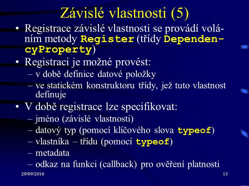 29/09/201613 Závislé vlastnosti (5) Registrace závislé vlastnosti se provádí volá- ním metody Register (třídy Dependen- cyProperty ) Registraci je možné provést: –v době definice datové položky –ve statickém konstruktoru třídy, jež tuto vlastnost definuje V době registrace lze specifikovat: –jméno (závislé vlastnosti) –datový typ (pomocí klíčového slova typeof ) –vlastníka – třídu (pomocí typeof ) –metadata –odkaz na funkci (callback) pro ověření platnosti