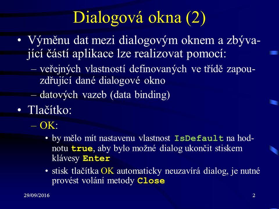 29/09/20162 Dialogová okna (2) Výměnu dat mezi dialogovým oknem a zbýva- jící částí aplikace lze realizovat pomocí: –veřejných vlastností definovaných ve třídě zapou- zdřující dané dialogové okno –datových vazeb (data binding) Tlačítko: –OK: by mělo mít nastavenu vlastnost IsDefault na hod- notu true, aby bylo možné dialog ukončit stiskem klávesy Enter stisk tlačítka OK automaticky neuzavírá dialog, je nutné provést volání metody Close