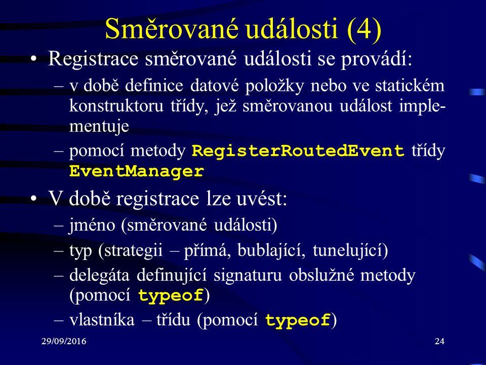 29/09/201624 Směrované události (4) Registrace směrované události se provádí: –v době definice datové položky nebo ve statickém konstruktoru třídy, jež směrovanou událost imple- mentuje –pomocí metody RegisterRoutedEvent třídy EventManager V době registrace lze uvést: –jméno (směrované události) –typ (strategii – přímá, bublající, tunelující) –delegáta definující signaturu obslužné metody (pomocí typeof ) –vlastníka – třídu (pomocí typeof )