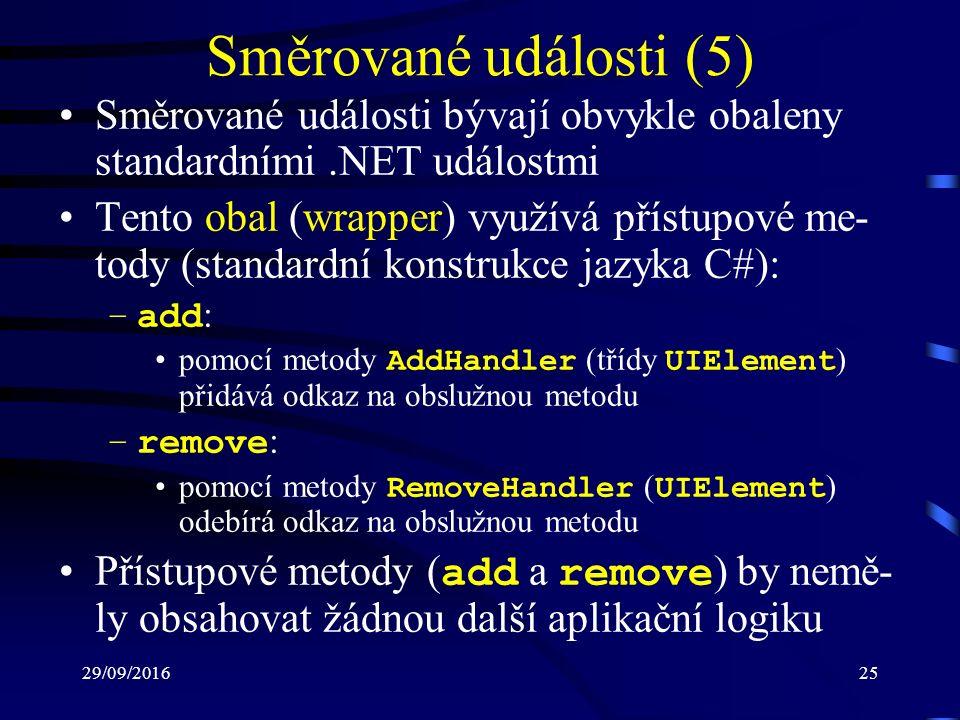 29/09/201625 Směrované události (5) Směrované události bývají obvykle obaleny standardními.NET událostmi Tento obal (wrapper) využívá přístupové me- tody (standardní konstrukce jazyka C#): –add : pomocí metody AddHandler (třídy UIElement ) přidává odkaz na obslužnou metodu –remove : pomocí metody RemoveHandler ( UIElement ) odebírá odkaz na obslužnou metodu Přístupové metody ( add a remove ) by nemě- ly obsahovat žádnou další aplikační logiku