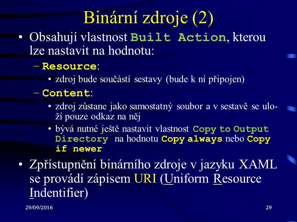 29/09/201629 Binární zdroje (2) Obsahují vlastnost Built Action, kterou lze nastavit na hodnotu: –Resource : zdroj bude součástí sestavy (bude k ní připojen) –Content : zdroj zůstane jako samostatný soubor a v sestavě se ulo- ží pouze odkaz na něj bývá nutné ještě nastavit vlastnost Copy to Output Directory na hodnotu Copy always nebo Copy if newer Zpřístupnění binárního zdroje v jazyku XAML se provádí zápisem URI (Uniform Resource Indentifier)