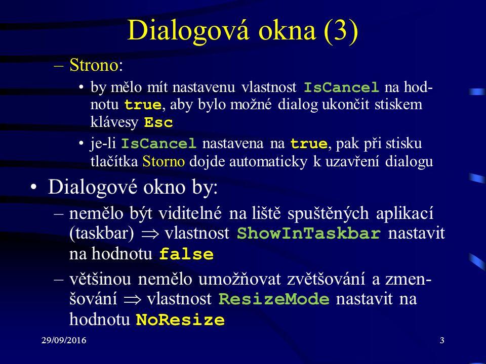29/09/20163 Dialogová okna (3) –Strono: by mělo mít nastavenu vlastnost IsCancel na hod- notu true, aby bylo možné dialog ukončit stiskem klávesy Esc je-li IsCancel nastavena na true, pak při stisku tlačítka Storno dojde automaticky k uzavření dialogu Dialogové okno by: –nemělo být viditelné na liště spuštěných aplikací (taskbar)  vlastnost ShowInTaskbar nastavit na hodnotu false –většinou nemělo umožňovat zvětšování a zmen- šování  vlastnost ResizeMode nastavit na hodnotu NoResize