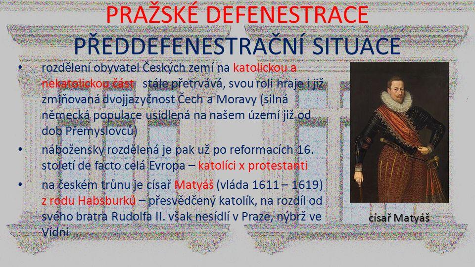 PRAŽSKÉ DEFENESTRACE PŘEDDEFENESTRAČNÍ SITUACE rozdělení obyvatel Českých zemí na katolickou a nekatolickou část stále přetrvává, svou roli hraje i ji