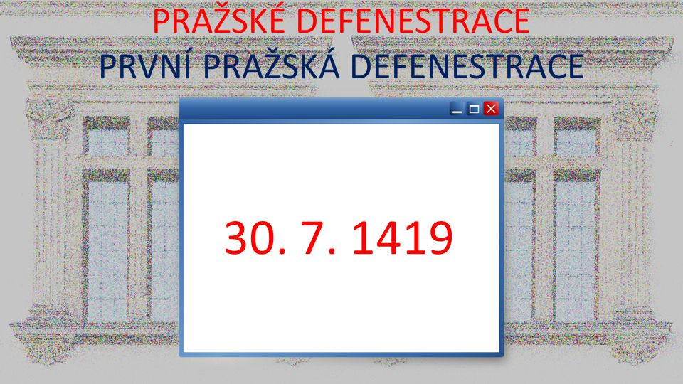 PRAŽSKÉ DEFENESTRACE PRVNÍ PRAŽSKÁ DEFENESTRACE 30. 7. 1419