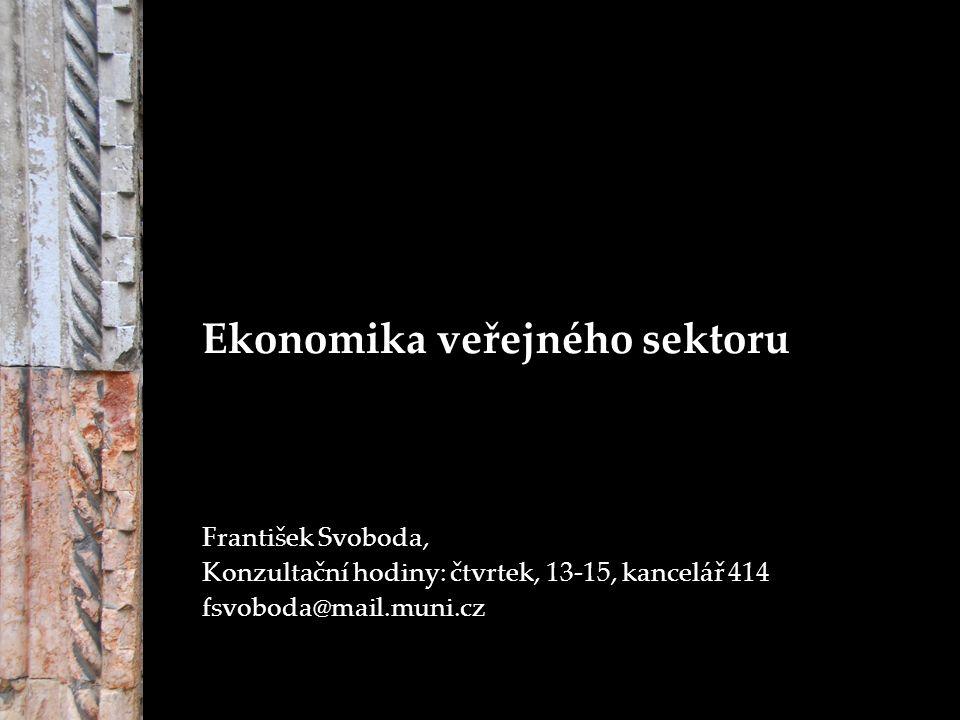 Ekonomika veřejného sektoru František Svoboda, Konzultační hodiny: čtvrtek, 13-15, kancelář 414 fsvoboda@mail.muni.cz
