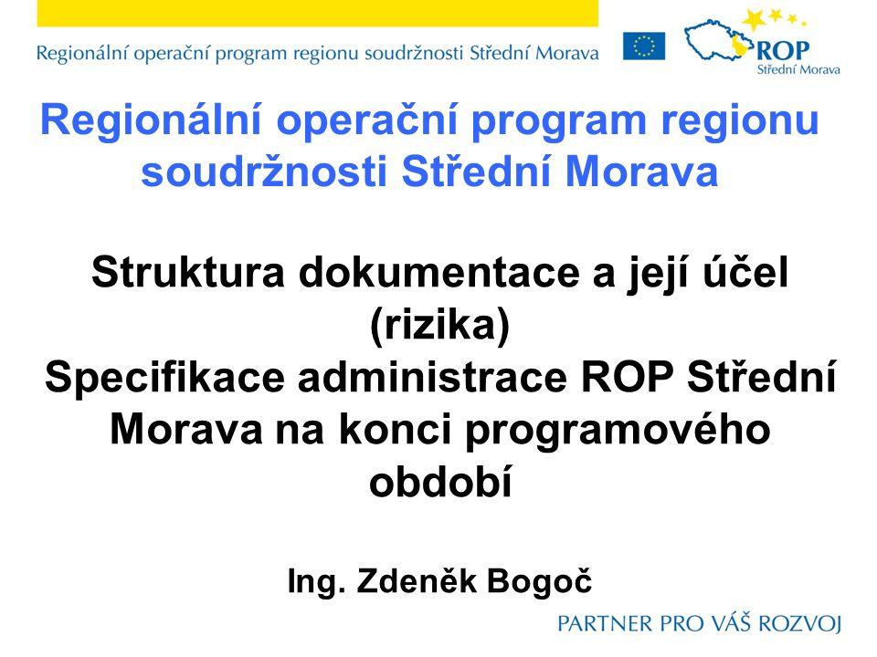 Regionální operační program regionu soudržnosti Střední Morava Struktura dokumentace a její účel (rizika) Specifikace administrace ROP Střední Morava na konci programového období Ing.