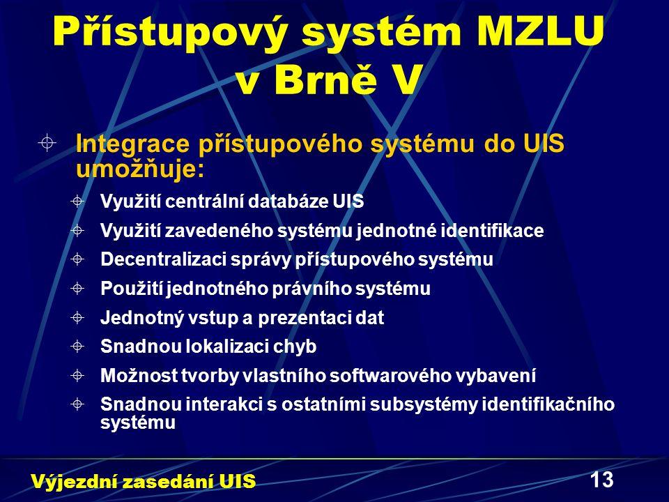 13 Přístupový systém MZLU v Brně V  Integrace přístupového systému do UIS umožňuje:  Využití centrální databáze UIS  Využití zavedeného systému jednotné identifikace  Decentralizaci správy přístupového systému  Použití jednotného právního systému  Jednotný vstup a prezentaci dat  Snadnou lokalizaci chyb  Možnost tvorby vlastního softwarového vybavení  Snadnou interakci s ostatními subsystémy identifikačního systému Výjezdní zasedání UIS