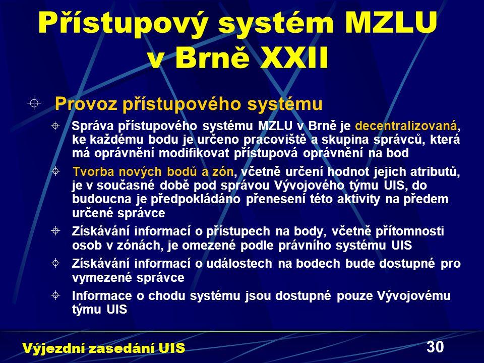 30 Přístupový systém MZLU v Brně XXII  Provoz přístupového systému  Správa přístupového systému MZLU v Brně je decentralizovaná, ke každému bodu je určeno pracoviště a skupina správců, která má oprávnění modifikovat přístupová oprávnění na bod  Tvorba nových bodů a zón, včetně určení hodnot jejich atributů, je v současné době pod správou Vývojového týmu UIS, do budoucna je předpokládáno přenesení této aktivity na předem určené správce  Získávání informací o přístupech na body, včetně přítomnosti osob v zónách, je omezené podle právního systému UIS  Získávání informací o událostech na bodech bude dostupné pro vymezené správce  Informace o chodu systému jsou dostupné pouze Vývojovému týmu UIS Výjezdní zasedání UIS
