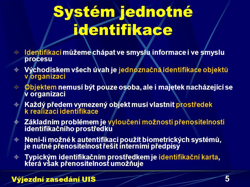 5 Systém jednotné identifikace  Identifikaci můžeme chápat ve smyslu informace i ve smyslu procesu  Východiskem všech úvah je jednoznačná identifikace objektů v organizaci  Objektem nemusí být pouze osoba, ale i majetek nacházející se v organizaci  Každý předem vymezený objekt musí vlastnit prostředek k realizaci identifikace  Základním problémem je vyloučení možnosti přenositelnosti identifikačního prostředku  Není-li možné k autentifikaci použít biometrických systémů, je nutné přenositelnost řešit interními předpisy  Typickým identifikačním prostředkem je identifikační karta, která však přenositelnost umožňuje Výjezdní zasedání UIS