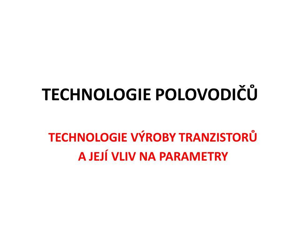 TECHNOLOGIE POLOVODIČŮ TECHNOLOGIE VÝROBY TRANZISTORŮ A JEJÍ VLIV NA PARAMETRY