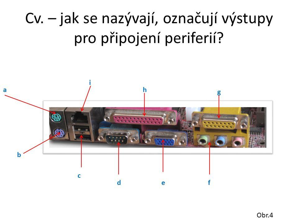 Cv. – jak se nazývají, označují výstupy pro připojení periferií a b c def g h i Obr.4
