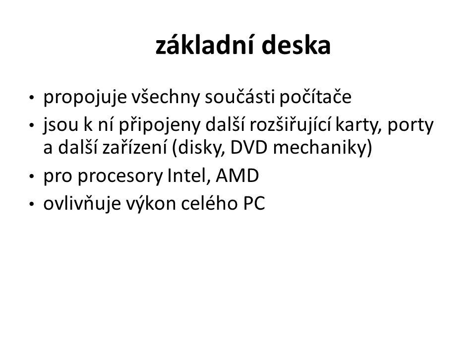 základní deska propojuje všechny součásti počítače jsou k ní připojeny další rozšiřující karty, porty a další zařízení (disky, DVD mechaniky) pro procesory Intel, AMD ovlivňuje výkon celého PC