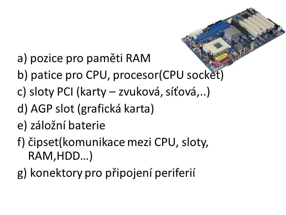 a) pozice pro paměti RAM b) patice pro CPU, procesor(CPU socket) c) sloty PCI (karty – zvuková, síťová,..) d) AGP slot (grafická karta) e) záložní baterie f) čipset(komunikace mezi CPU, sloty, RAM,HDD…) g) konektory pro připojení periferií