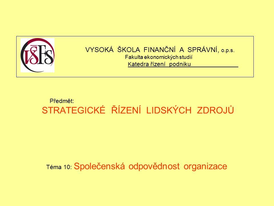 Předmět: STRATEGICKÉ ŘÍZENÍ LIDSKÝCH ZDROJŮ Téma 10: Společenská odpovědnost organizace VYSOKÁ ŠKOLA FINANČNÍ A SPRÁVNÍ, o.p.s.