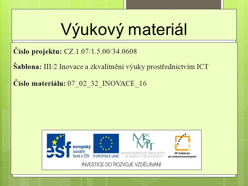 Výukový materiál Číslo projektu: CZ.1.07/1.5.00/34.0608 Šablona: III/2 Inovace a zkvalitnění výuky prostřednictvím ICT Číslo materiálu: 07_02_32_INOVA
