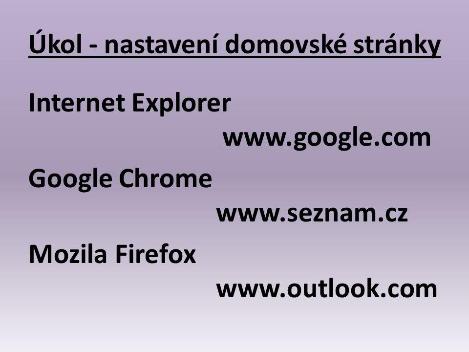 Úkol - nastavení domovské stránky Internet Explorer www.google.com Google Chrome www.seznam.cz Mozila Firefox www.outlook.com