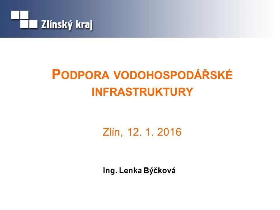 P ODPORA VODOHOSPODÁŘSKÉ INFRASTRUKTURY Zlín, 12. 1. 2016 Ing. Lenka Býčková