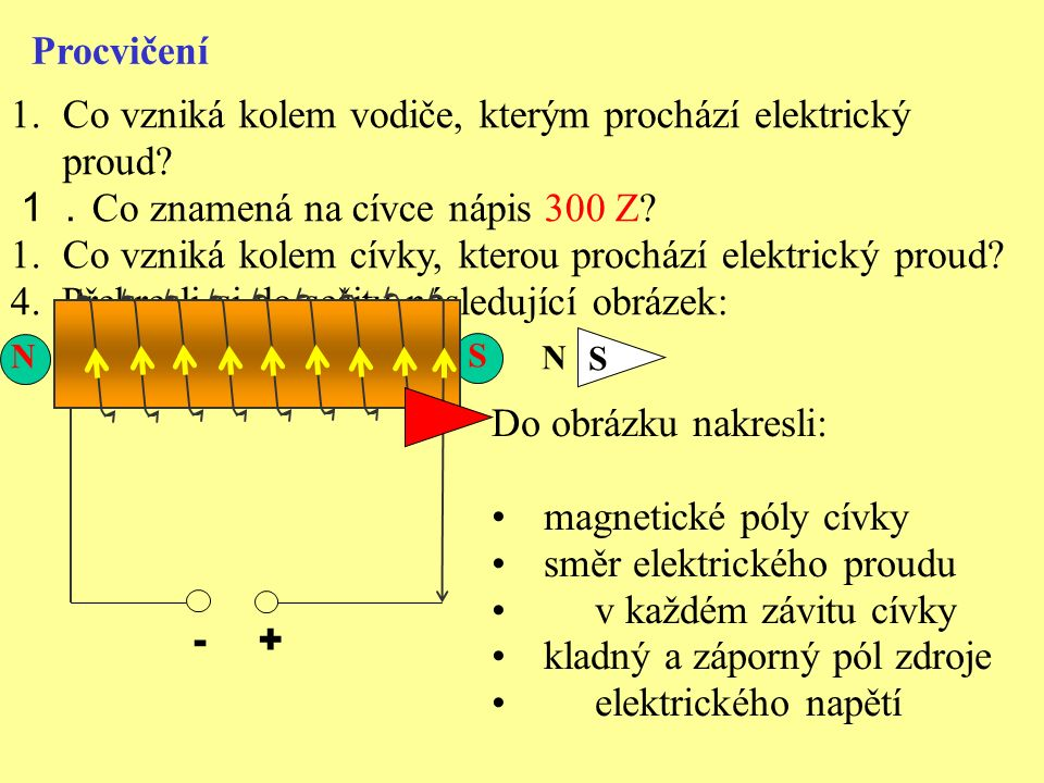 S Procvičení 1.Co vzniká kolem vodiče, kterým prochází elektrický proud? 1. Co znamená na cívce nápis 300 Z? 1.Co vzniká kolem cívky, kterou prochází