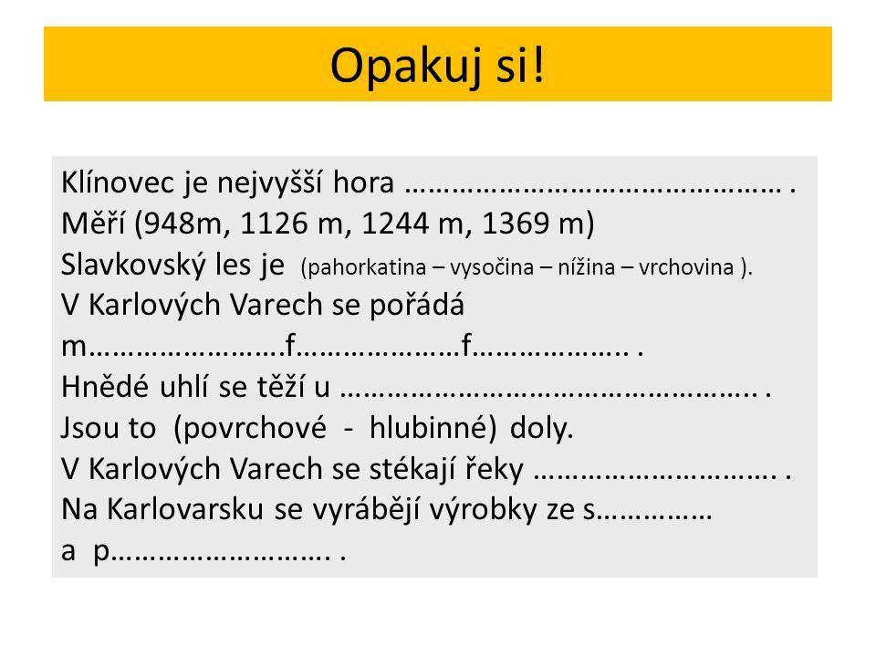 Opakuj si! Klínovec je nejvyšší hora …………………………………………. Měří (948m, 1126 m, 1244 m, 1369 m) Slavkovský les je (pahorkatina – vysočina – nížina – vrchov