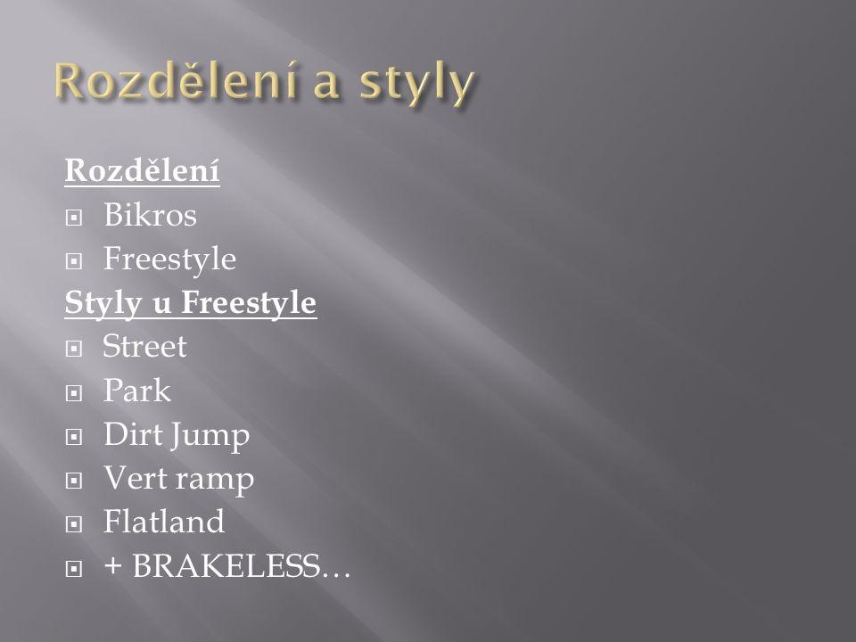 Rozdělení  Bikros  Freestyle Styly u Freestyle  Street  Park  Dirt Jump  Vert ramp  Flatland  + BRAKELESS…