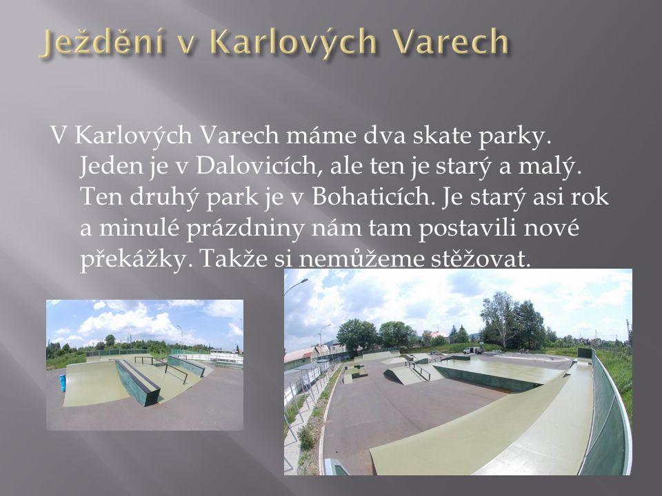 V Karlových Varech máme dva skate parky. Jeden je v Dalovicích, ale ten je starý a malý. Ten druhý park je v Bohaticích. Je starý asi rok a minulé prá