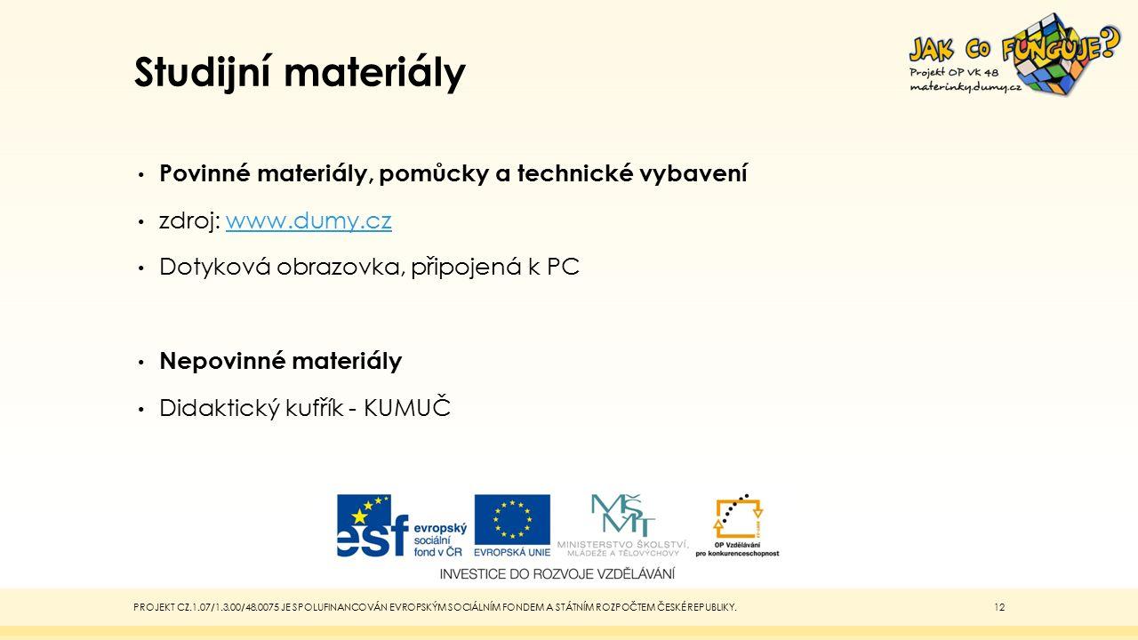 Studijní materiály Povinné materiály, pomůcky a technické vybavení zdroj: www.dumy.czwww.dumy.cz Dotyková obrazovka, připojená k PC Nepovinné materiály Didaktický kufřík - KUMUČ PROJEKT CZ.1.07/1.3.00/48.0075 JE SPOLUFINANCOVÁN EVROPSKÝM SOCIÁLNÍM FONDEM A STÁTNÍM ROZPOČTEM ČESKÉ REPUBLIKY.12