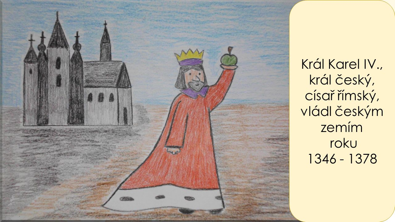 Král Karel IV., král český, císař římský, vládl českým zemím roku 1346 - 1378