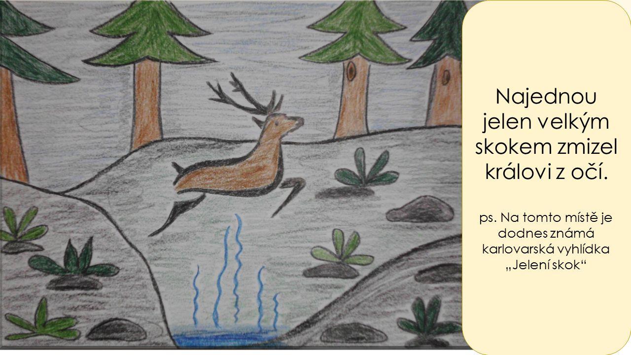 """Najednou jelen velkým skokem zmizel královi z očí. ps. Na tomto místě je dodnes známá karlovarská vyhlídka """"Jelení skok"""""""