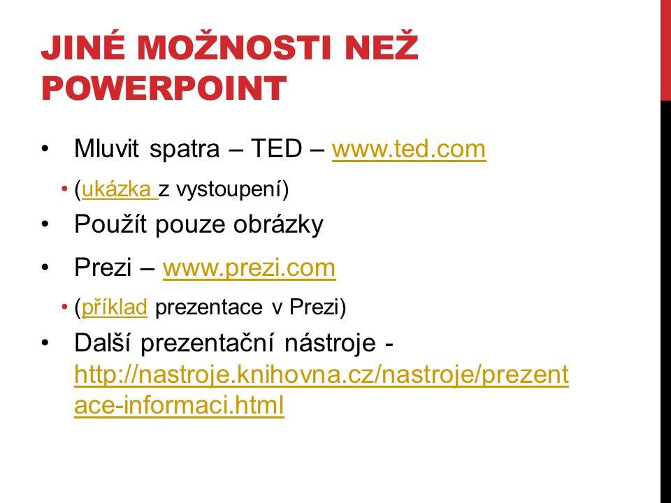 JINÉ MOŽNOSTI NEŽ POWERPOINT Mluvit spatra – TED – www.ted.comwww.ted.com (ukázka z vystoupení)ukázka Použít pouze obrázky Prezi – www.prezi.comwww.prezi.com (příklad prezentace v Prezi)příklad Další prezentační nástroje - http://nastroje.knihovna.cz/nastroje/prezent ace-informaci.html http://nastroje.knihovna.cz/nastroje/prezent ace-informaci.html
