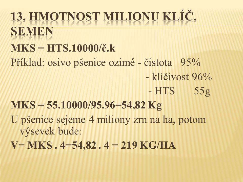 MKS = HTS.10000/č.k Příklad: osivo pšenice ozimé - čistota 95% - klíčivost 96% - HTS 55g MKS = 55.10000/95.96=54,82 Kg U pšenice sejeme 4 miliony zrn na ha, potom výsevek bude: V= MKS.