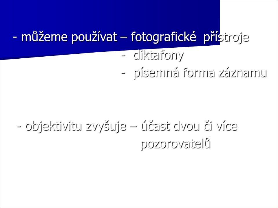 - můžeme používat – fotografické přístroje - diktafony - diktafony - písemná forma záznamu - písemná forma záznamu - objektivitu zvyšuje – účast dvou či více - objektivitu zvyšuje – účast dvou či více pozorovatelů pozorovatelů