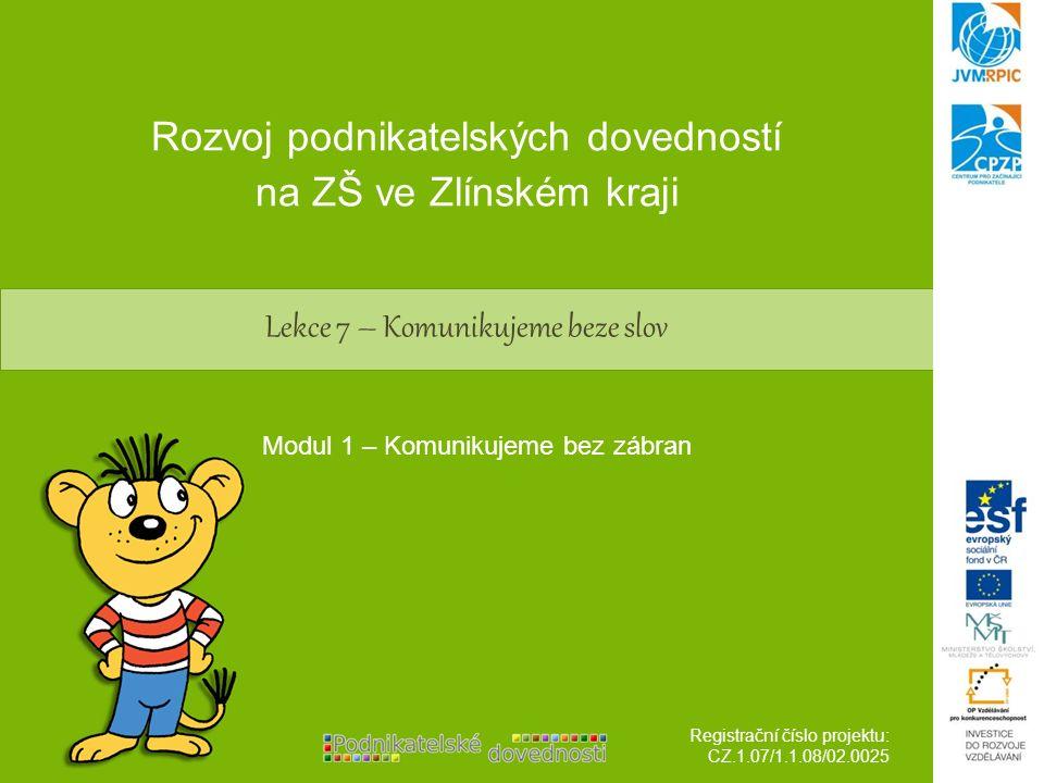 Lekce 7 – Komunikujeme beze slov Rozvoj podnikatelských dovedností na ZŠ ve Zlínském kraji Registrační číslo projektu: CZ.1.07/1.1.08/02.0025 Modul 1 – Komunikujeme bez zábran