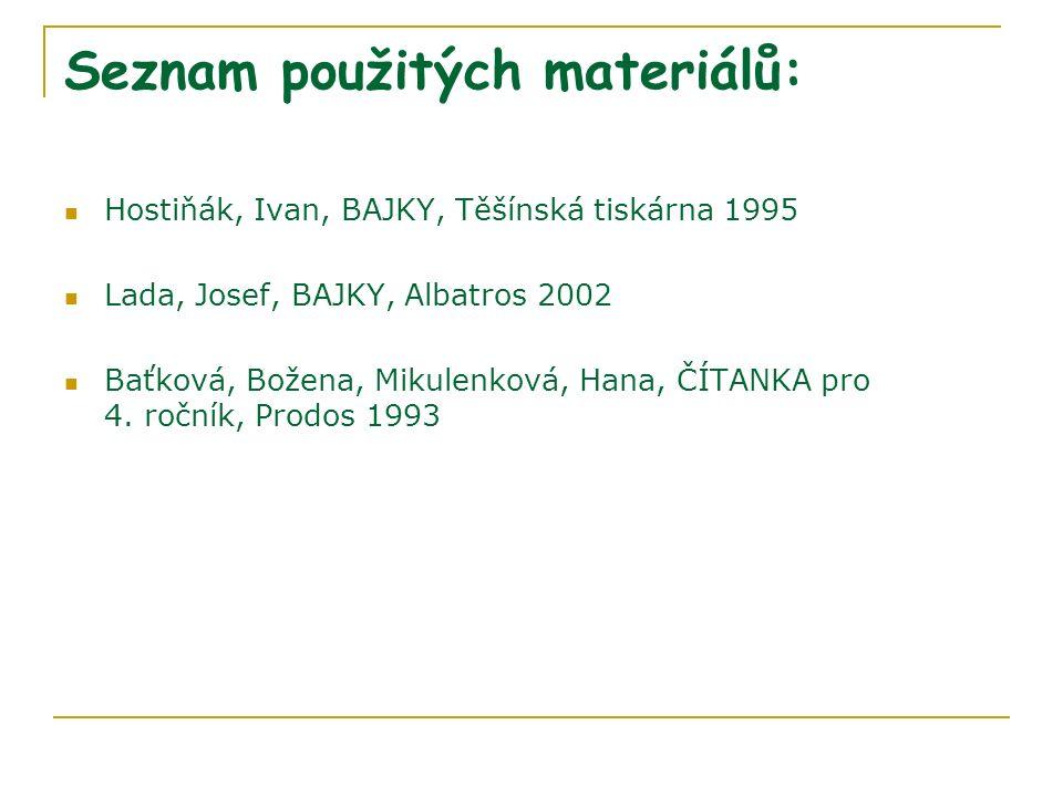 Seznam použitých materiálů: Hostiňák, Ivan, BAJKY, Těšínská tiskárna 1995 Lada, Josef, BAJKY, Albatros 2002 Baťková, Božena, Mikulenková, Hana, ČÍTANK