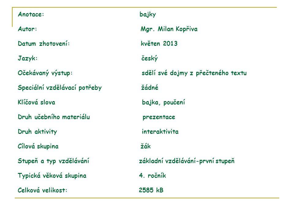 Anotace: bajky Autor: Mgr. Milan Kopřiva Datum zhotovení: květen 2013 Jazyk: český Očekávaný výstup: sdělí své dojmy z přečteného textu Speciální vzdě