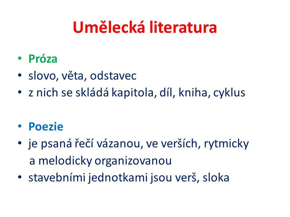 Umělecká literatura Próza slovo, věta, odstavec z nich se skládá kapitola, díl, kniha, cyklus Poezie je psaná řečí vázanou, ve verších, rytmicky a melodicky organizovanou stavebními jednotkami jsou verš, sloka
