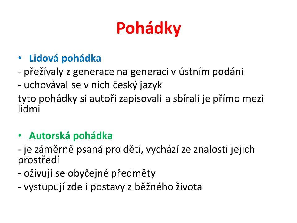Pohádky Lidová pohádka - přežívaly z generace na generaci v ústním podání - uchovával se v nich český jazyk tyto pohádky si autoři zapisovali a sbírali je přímo mezi lidmi Autorská pohádka - je záměrně psaná pro děti, vychází ze znalosti jejich prostředí - oživují se obyčejné předměty - vystupují zde i postavy z běžného života