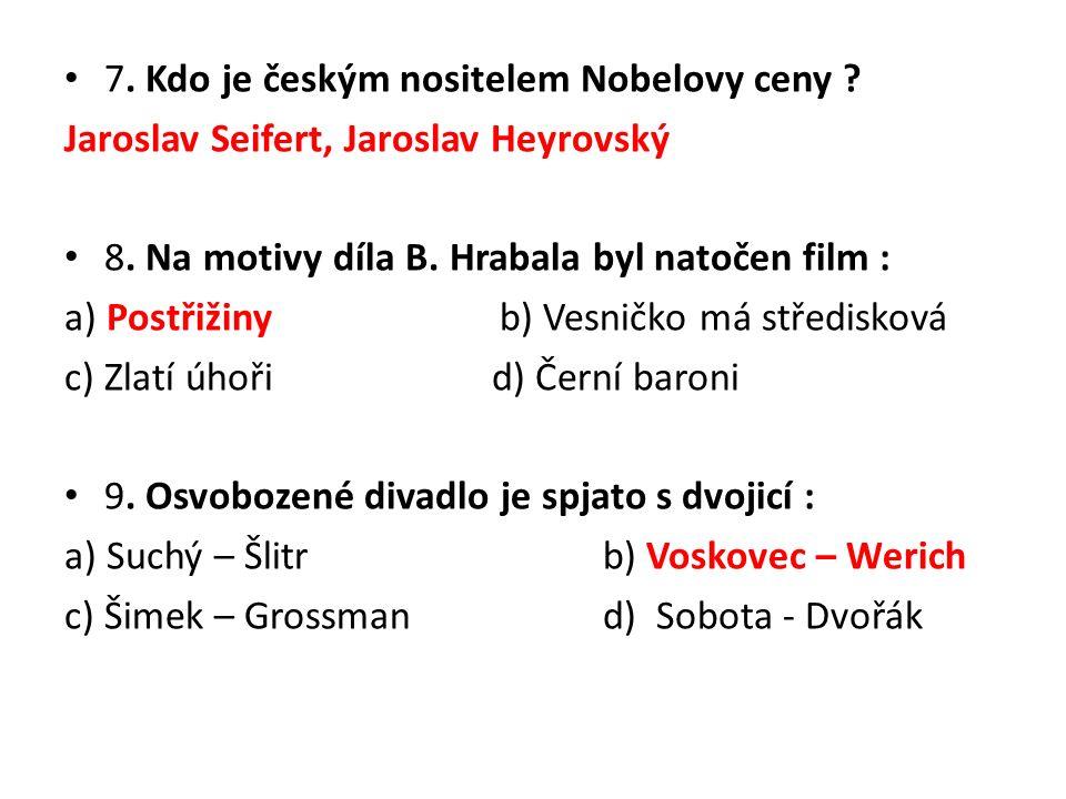 7. Kdo je českým nositelem Nobelovy ceny . Jaroslav Seifert, Jaroslav Heyrovský 8.
