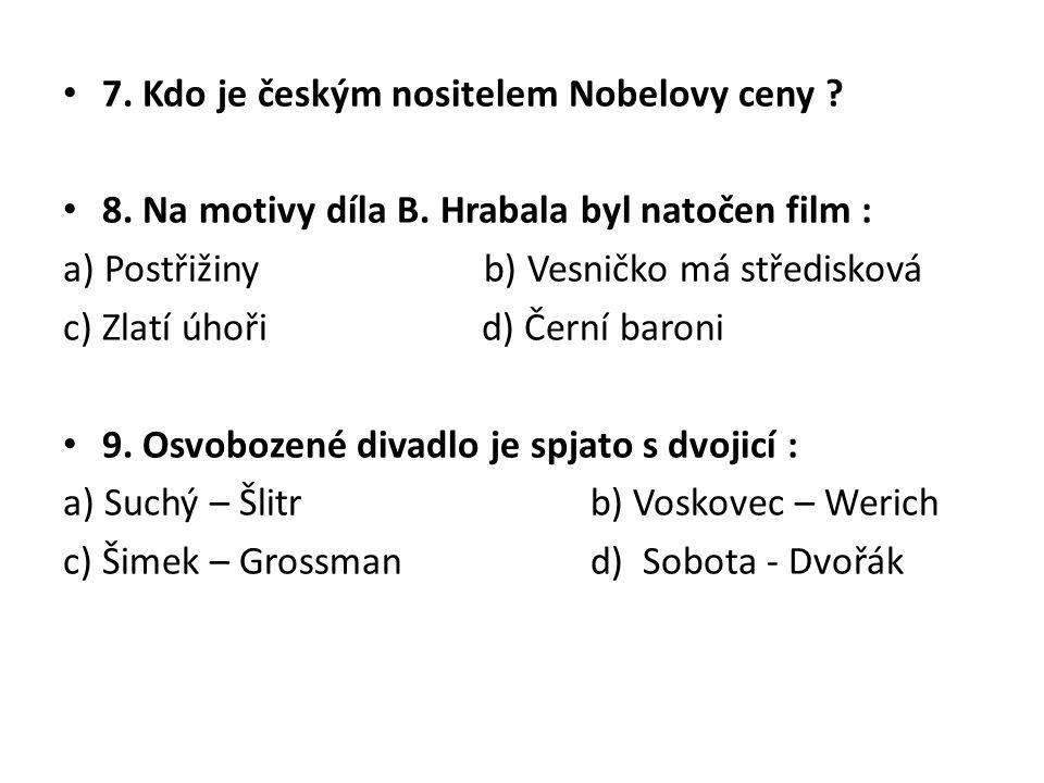 7. Kdo je českým nositelem Nobelovy ceny ? 8. Na motivy díla B. Hrabala byl natočen film : a) Postřižiny b) Vesničko má středisková c) Zlatí úhoři d)