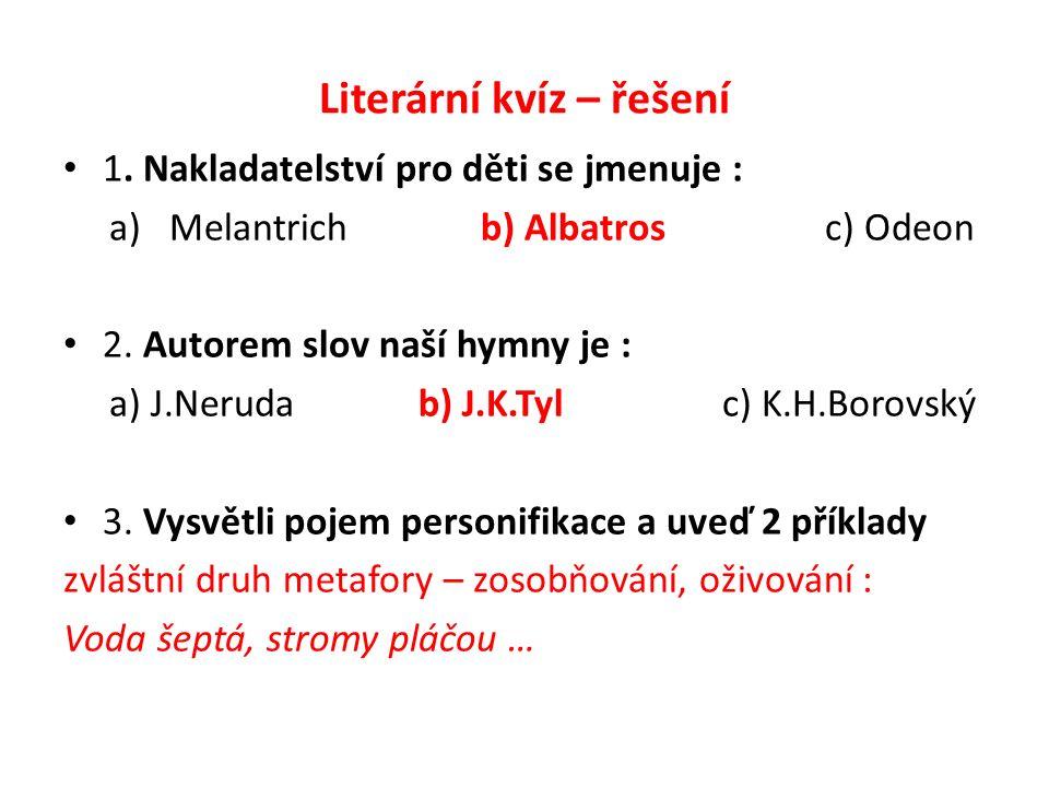 Literární kvíz – řešení 1. Nakladatelství pro děti se jmenuje : a) Melantrich b) Albatros c) Odeon 2. Autorem slov naší hymny je : a) J.Neruda b) J.K.