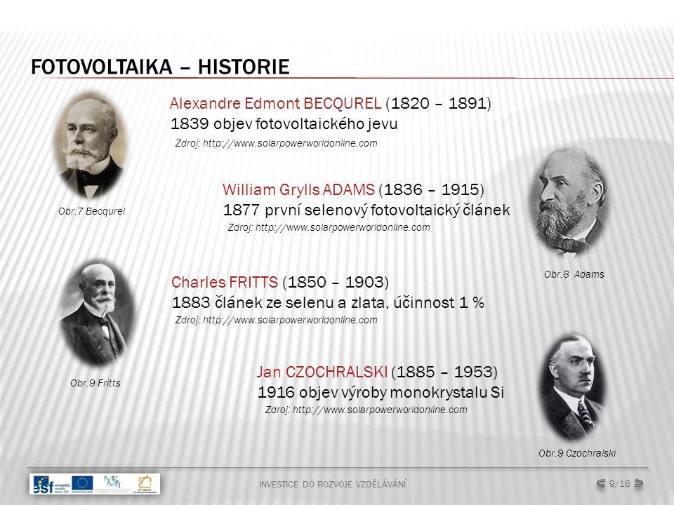 FOTOVOLTAIKA – HISTORIE INVESTICE DO ROZVOJE VZDĚLÁVÁNÍ 9/16 Alexandre Edmont BECQUREL (1820 – 1891) 1839 objev fotovoltaického jevu William Grylls ADAMS (1836 – 1915) 1877 první selenový fotovoltaický článek Zdroj: http://www.solarpowerworldonline.com Obr.9 Fritts Charles FRITTS (1850 – 1903) 1883 článek ze selenu a zlata, účinnost 1 % Obr.9 Czochralski Jan CZOCHRALSKI (1885 – 1953) 1916 objev výroby monokrystalu Si Obr.7 Becqurel Obr.8 Adams Zdroj: http://www.solarpowerworldonline.com