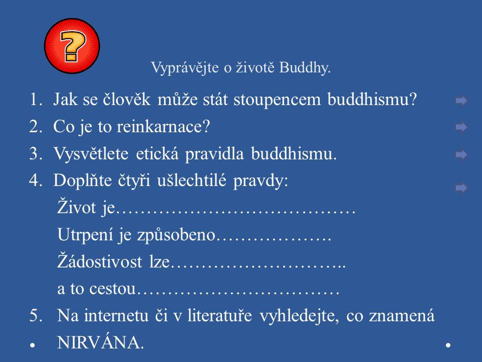 Vyprávějte o životě Buddhy. 1.Jak se člověk může stát stoupencem buddhismu? 2.Co je to reinkarnace? 3.Vysvětlete etická pravidla buddhismu. 4.Doplňte