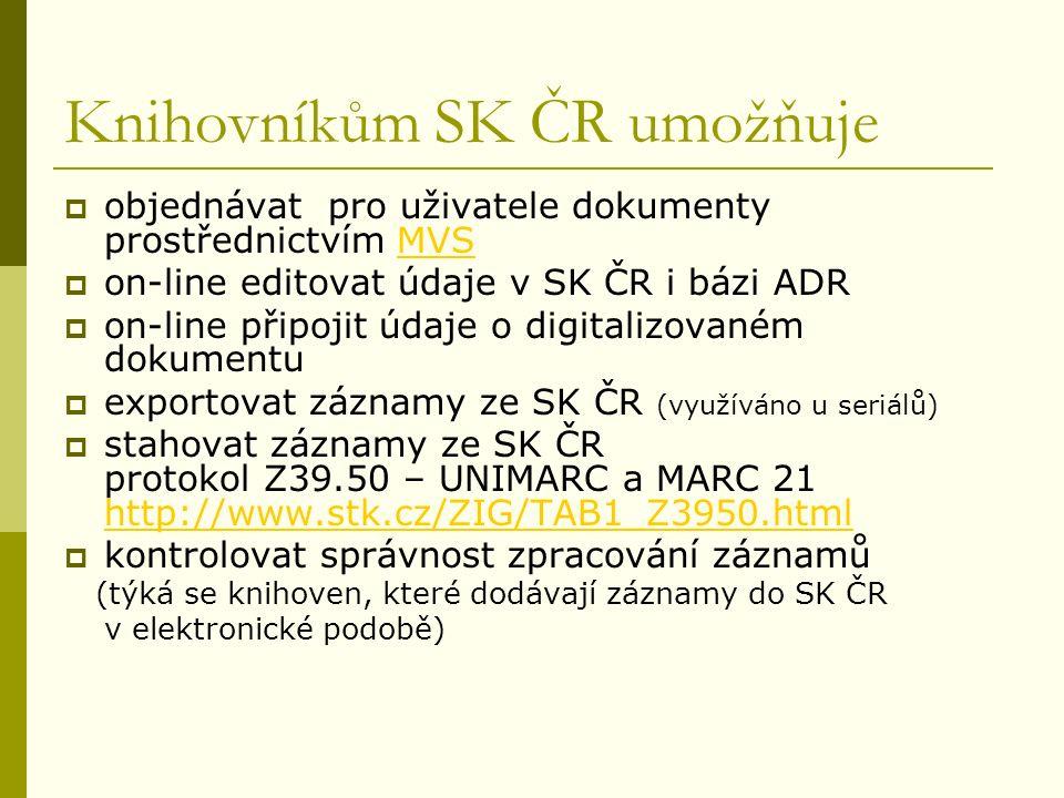 Knihovníkům SK ČR umožňuje  objednávat pro uživatele dokumenty prostřednictvím MVSMVS  on-line editovat údaje v SK ČR i bázi ADR  on-line připojit údaje o digitalizovaném dokumentu  exportovat záznamy ze SK ČR (využíváno u seriálů)  stahovat záznamy ze SK ČR protokol Z39.50 – UNIMARC a MARC 21 http://www.stk.cz/ZIG/TAB1_Z3950.html http://www.stk.cz/ZIG/TAB1_Z3950.html  kontrolovat správnost zpracování záznamů (týká se knihoven, které dodávají záznamy do SK ČR v elektronické podobě)
