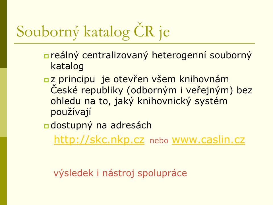Souborný katalog ČR je  reálný centralizovaný heterogenní souborný katalog  z principu je otevřen všem knihovnám České republiky (odborným i veřejným) bez ohledu na to, jaký knihovnický systém používají  dostupný na adresách http://skc.nkp.cz nebo www.caslin.czhttp://skc.nkp.czwww.caslin.cz výsledek i nástroj spolupráce