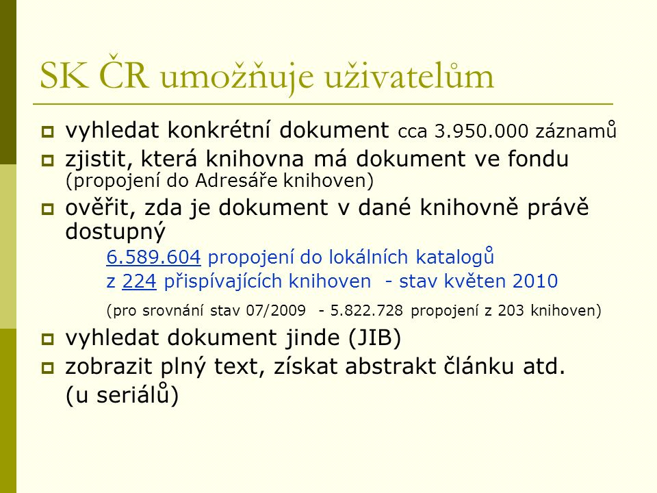 SK ČR umožňuje uživatelům  vyhledat konkrétní dokument cca 3.950.000 záznamů  zjistit, která knihovna má dokument ve fondu (propojení do Adresáře knihoven)  ověřit, zda je dokument v dané knihovně právě dostupný 6.589.604 propojení do lokálních katalogů z 224 přispívajících knihoven - stav květen 2010 (pro srovnání stav 07/2009 - 5.822.728 propojení z 203 knihoven)  vyhledat dokument jinde (JIB)  zobrazit plný text, získat abstrakt článku atd.