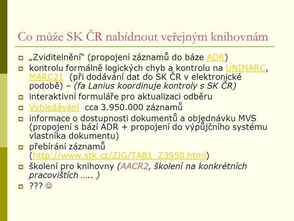 """Co může SK ČR nabídnout veřejným knihovnám  """"Zviditelnění (propojení záznamů do báze ADR)ADR  kontrolu formálně logických chyb a kontrolu na UNIMARC, MARC21 (při dodávání dat do SK ČR v elektronické podobě) – (fa Lanius koordinuje kontroly s SK ČR)UNIMARC MARC21  interaktivní formuláře pro aktualizaci odběru  Vyhledávání cca 3.950.000 záznamů Vyhledávání  informace o dostupnosti dokumentů a objednávku MVS (propojení s bází ADR + propojení do výpůjčního systému vlastníka dokumentu)  přebírání záznamů (http://www.stk.cz/ZIG/TAB1_Z3950.html)http://www.stk.cz/ZIG/TAB1_Z3950.html  školení pro knihovny (AACR2, školení na konkrétních pracovištích ….."""