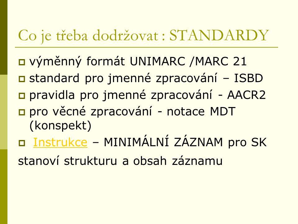 Co je třeba dodržovat : STANDARDY  výměnný formát UNIMARC /MARC 21  standard pro jmenné zpracování – ISBD  pravidla pro jmenné zpracování - AACR2  pro věcné zpracování - notace MDT (konspekt)  Instrukce – MINIMÁLNÍ ZÁZNAM pro SKInstrukce stanoví strukturu a obsah záznamu