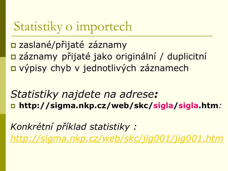 Statistiky o importech  zaslané/přijaté záznamy  záznamy přijaté jako originální / duplicitní  výpisy chyb v jednotlivých záznamech Statistiky najdete na adrese:  http://sigma.nkp.cz/web/skc/sigla/sigla.htm: Konkrétní příklad statistiky : http://sigma.nkp.cz/web/skc/jig001/jig001.htm